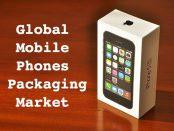 Global Mobile Phones Packaging Market